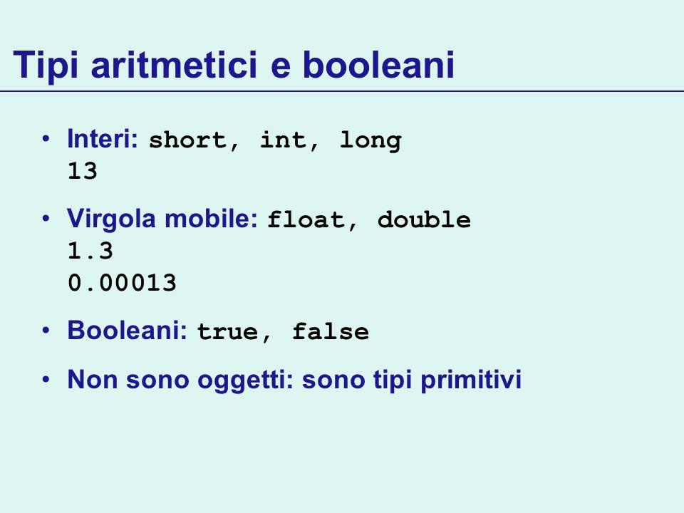 Tipi aritmetici e booleani Interi: short, int, long 13 Virgola mobile: float, double 1.3 0.00013 Booleani: true, false Non sono oggetti: sono tipi pri