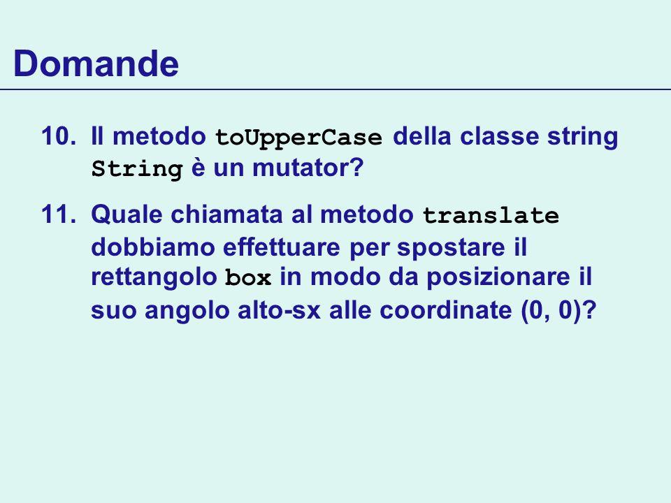 Domande 10.Il metodo toUpperCase della classe string String è un mutator? 11.Quale chiamata al metodo translate dobbiamo effettuare per spostare il re