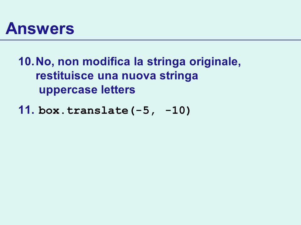 Answers 10.No, non modifica la stringa originale, restituisce una nuova stringa uppercase letters 11. box.translate(-5, -10)