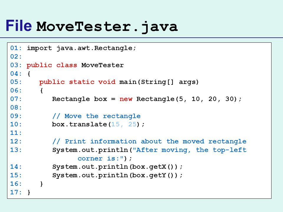 File MoveTester.java 01: import java.awt.Rectangle; 02: 03: public class MoveTester 04: { 05: public static void main(String[] args) 06: { 07: Rectang