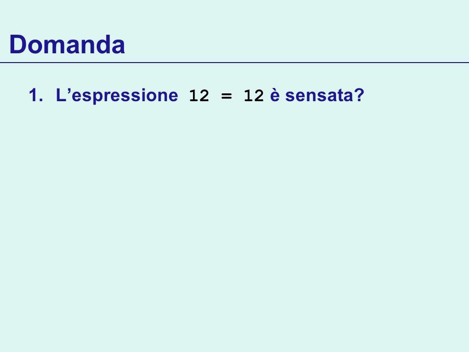 Domanda 1.Lespressione 12 = 12 è sensata?