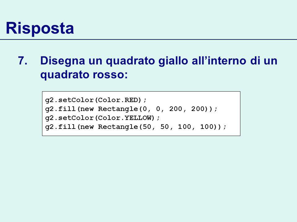 Risposta 7.Disegna un quadrato giallo allinterno di un quadrato rosso: g2.setColor(Color.RED); g2.fill(new Rectangle(0, 0, 200, 200)); g2.setColor(Color.YELLOW); g2.fill(new Rectangle(50, 50, 100, 100));