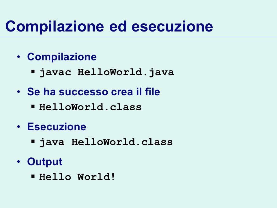Compilazione ed esecuzione Compilazione javac HelloWorld.java Se ha successo crea il file HelloWorld.class Esecuzione java HelloWorld.class Output Hello World!