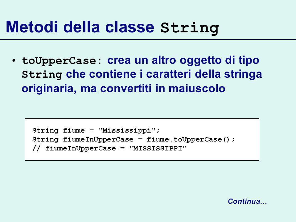 Metodi della classe String toUpperCase: crea un altro oggetto di tipo String che contiene i caratteri della stringa originaria, ma convertiti in maiuscolo Continua… String fiume = Mississippi ; String fiumeInUpperCase = fiume.toUpperCase(); // fiumeInUpperCase = MISSISSIPPI