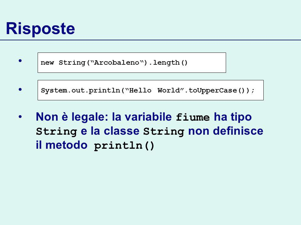 Risposte Non è legale: la variabile fiume ha tipo String e la classe String non definisce il metodo println() new String(Arcobaleno).length() System.out.println(Hello World.toUpperCase());