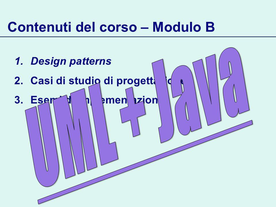 1.Design patterns 2.Casi di studio di progettazione 3.Esemi di implementazione Contenuti del corso – Modulo B