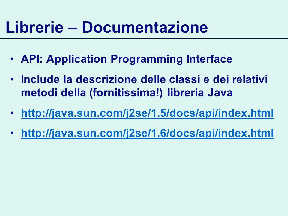 Librerie – Documentazione API: Application Programming Interface Include la descrizione delle classi e dei relativi metodi della (fornitissima!) libreria Java http://java.sun.com/j2se/1.5/docs/api/index.html http://java.sun.com/j2se/1.6/docs/api/index.html