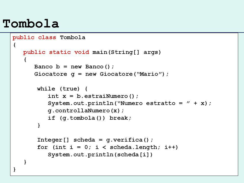 Tombola public class Tombola { public static void main(String[] args) { Banco b = new Banco(); Giocatore g = new Giocatore(Mario); while (true) { int