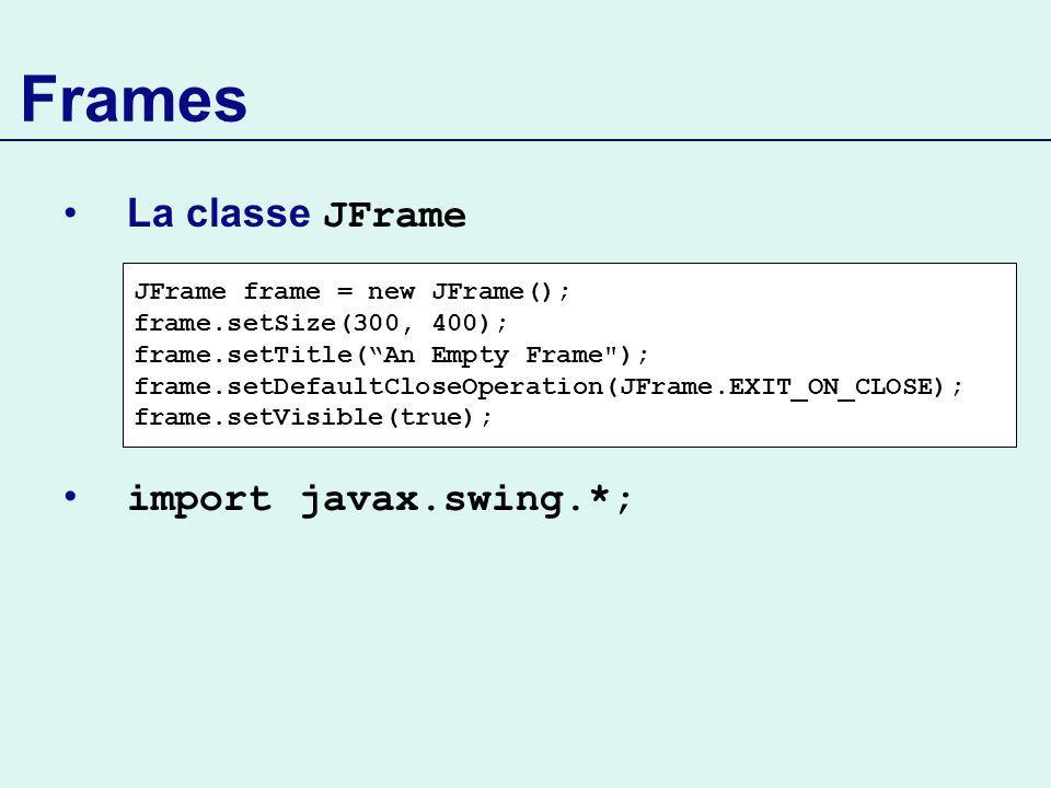 Frames La classe JFrame import javax.swing.*; JFrame frame = new JFrame(); frame.setSize(300, 400); frame.setTitle(An Empty Frame ); frame.setDefaultCloseOperation(JFrame.EXIT_ON_CLOSE); frame.setVisible(true);