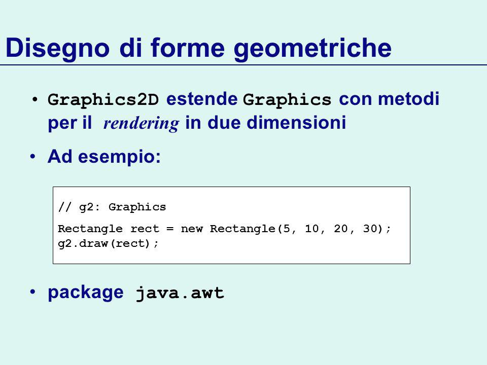 Disegno di forme geometriche Graphics2D estende Graphics con metodi per il rendering in due dimensioni Ad esempio: package java.awt // g2: Graphics Rectangle rect = new Rectangle(5, 10, 20, 30); g2.draw(rect);