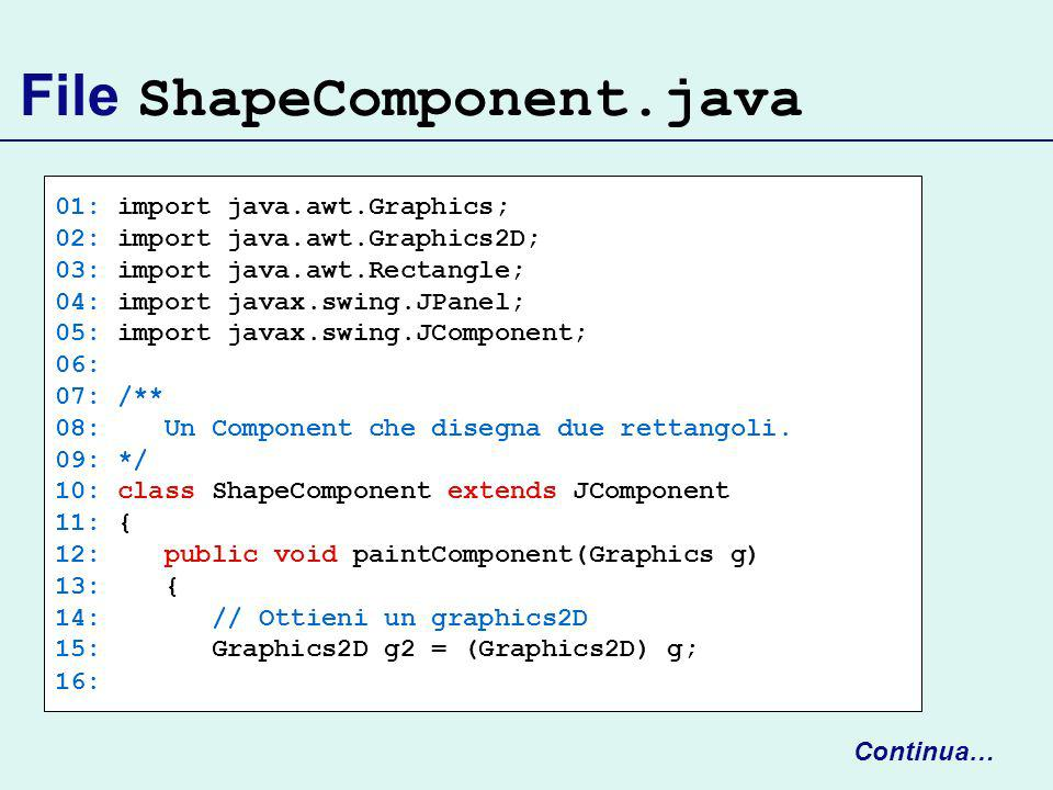 File ShapeComponent.java 01: import java.awt.Graphics; 02: import java.awt.Graphics2D; 03: import java.awt.Rectangle; 04: import javax.swing.JPanel; 0