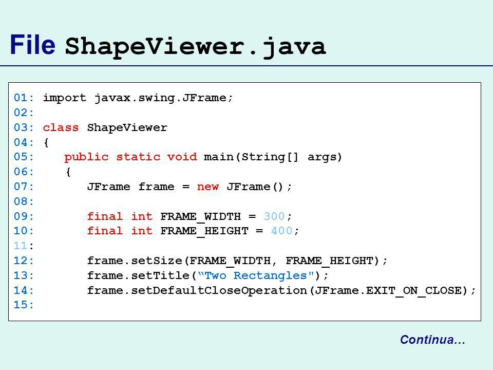 File ShapeViewer.java 01: import javax.swing.JFrame; 02: 03: class ShapeViewer 04: { 05: public static void main(String[] args) 06: { 07: JFrame frame = new JFrame(); 08: 09: final int FRAME_WIDTH = 300; 10: final int FRAME_HEIGHT = 400; 11: 12: frame.setSize(FRAME_WIDTH, FRAME_HEIGHT); 13: frame.setTitle(Two Rectangles ); 14: frame.setDefaultCloseOperation(JFrame.EXIT_ON_CLOSE); 15: Continua…