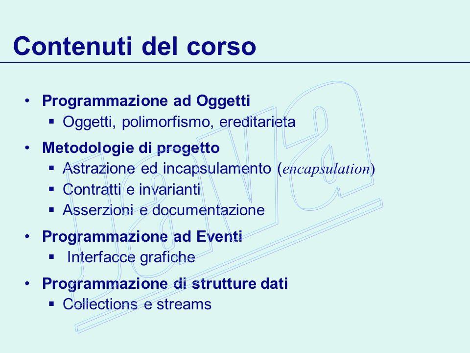 Contenuti del corso Programmazione ad Oggetti Oggetti, polimorfismo, ereditarieta Metodologie di progetto Astrazione ed incapsulamento ( encapsulation