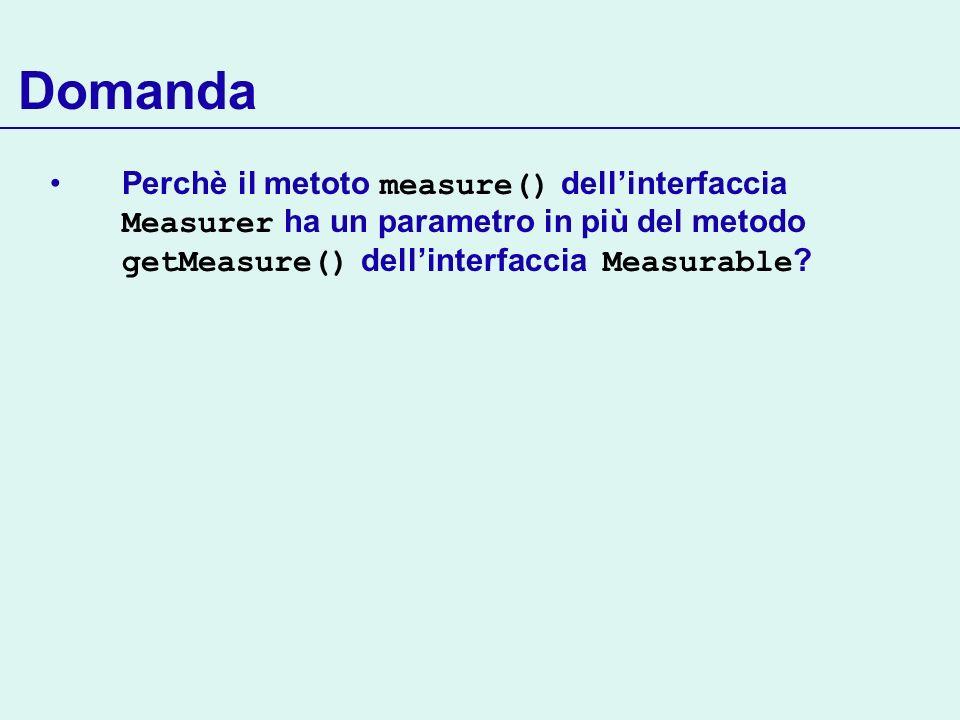 Domanda Perchè il metoto measure() dellinterfaccia Measurer ha un parametro in più del metodo getMeasure() dellinterfaccia Measurable ?
