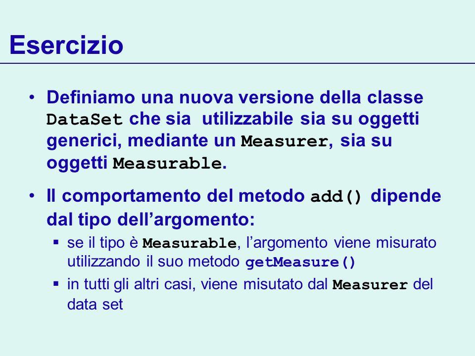 Esercizio Definiamo una nuova versione della classe DataSet che sia utilizzabile sia su oggetti generici, mediante un Measurer, sia su oggetti Measura