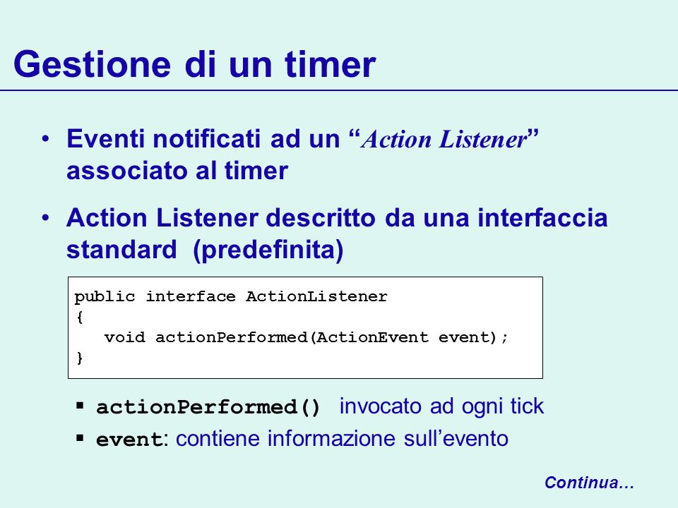 Gestione di un timer Eventi notificati ad un Action Listener associato al timer Action Listener descritto da una interfaccia standard (predefinita) ac