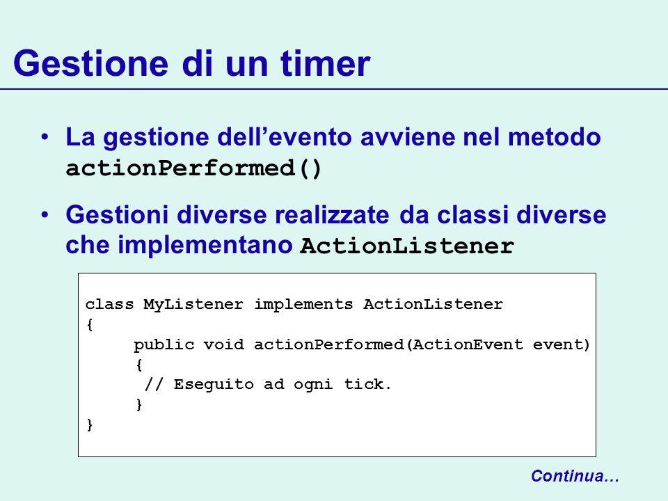 Gestione di un timer La gestione dellevento avviene nel metodo actionPerformed() Gestioni diverse realizzate da classi diverse che implementano Action
