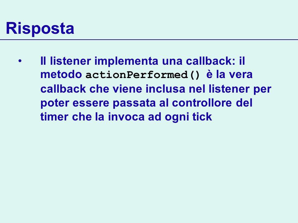 Risposta Il listener implementa una callback: il metodo actionPerformed() è la vera callback che viene inclusa nel listener per poter essere passata a
