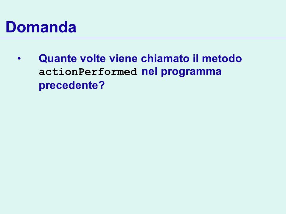 Domanda Quante volte viene chiamato il metodo actionPerformed nel programma precedente?