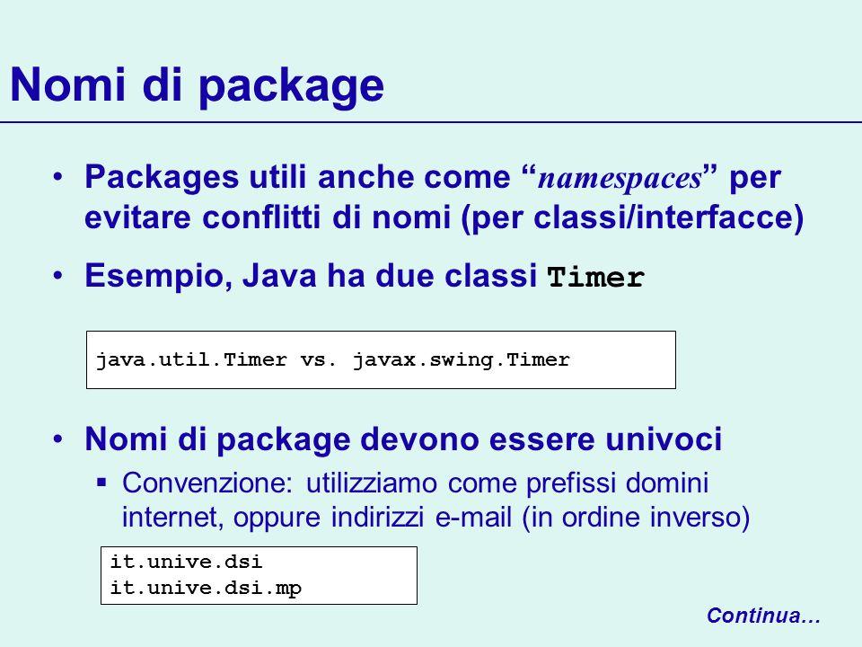 Nomi di package Packages utili anche come namespaces per evitare conflitti di nomi (per classi/interfacce) Esempio, Java ha due classi Timer Nomi di p