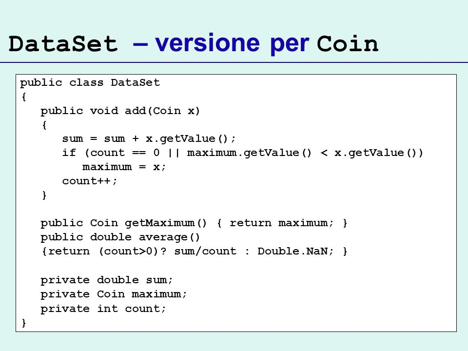 DataSet – versione per Coin public class DataSet { public void add(Coin x) { sum = sum + x.getValue(); if (count == 0 || maximum.getValue() < x.getVal
