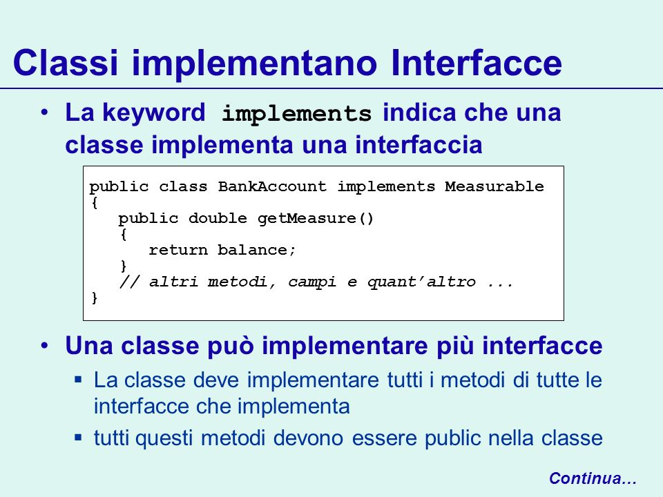 Classi implementano Interfacce La keyword implements indica che una classe implementa una interfaccia Una classe può implementare più interfacce La cl