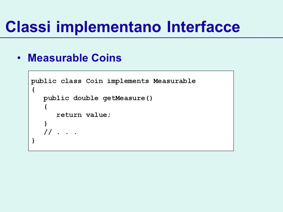Classi implementano Interfacce Measurable Coins public class Coin implements Measurable { public double getMeasure() { return value; } //... }
