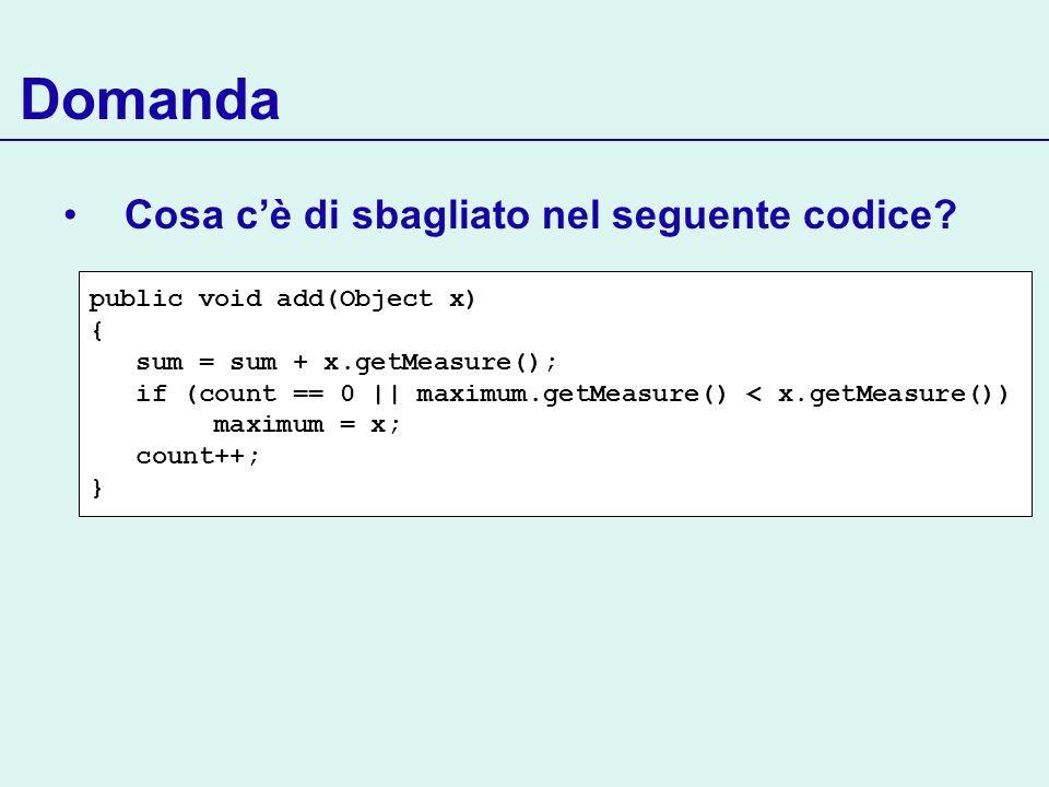 Domanda Cosa cè di sbagliato nel seguente codice? public void add(Object x) { sum = sum + x.getMeasure(); if (count == 0 || maximum.getMeasure() < x.g