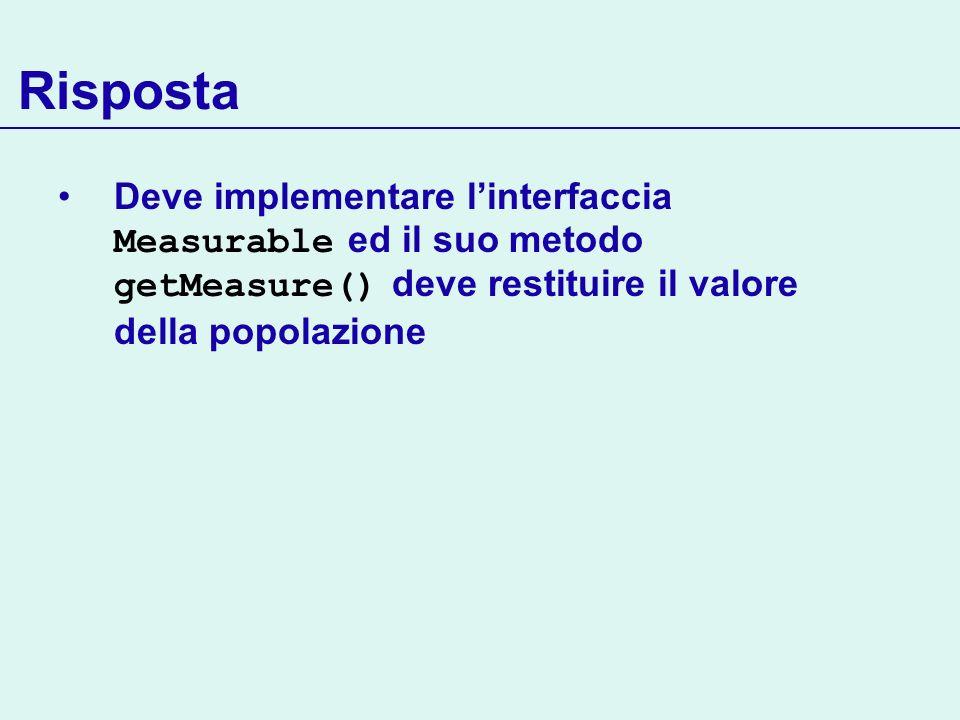 Risposta Deve implementare linterfaccia Measurable ed il suo metodo getMeasure() deve restituire il valore della popolazione