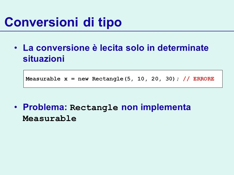 Conversioni di tipo La conversione è lecita solo in determinate situazioni Problema: Rectangle non implementa Measurable Measurable x = new Rectangle(
