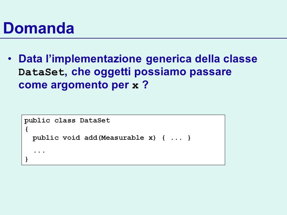 Domanda Data limplementazione generica della classe DataSet, che oggetti possiamo passare come argomento per x ? public class DataSet { public void ad