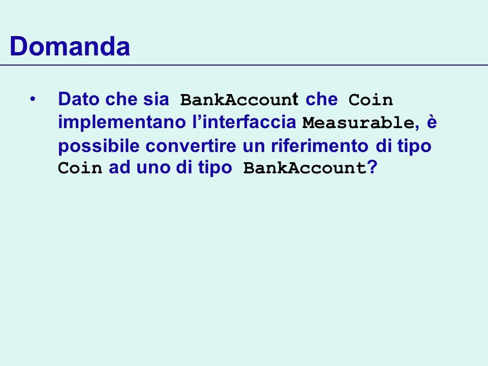 Domanda Dato che sia BankAccoun t che Coin implementano linterfaccia Measurable, è possibile convertire un riferimento di tipo Coin ad uno di tipo Ban