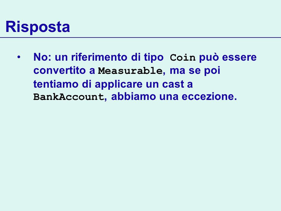 Risposta No: un riferimento di tipo Coin può essere convertito a Measurable, ma se poi tentiamo di applicare un cast a BankAccount, abbiamo una eccezi