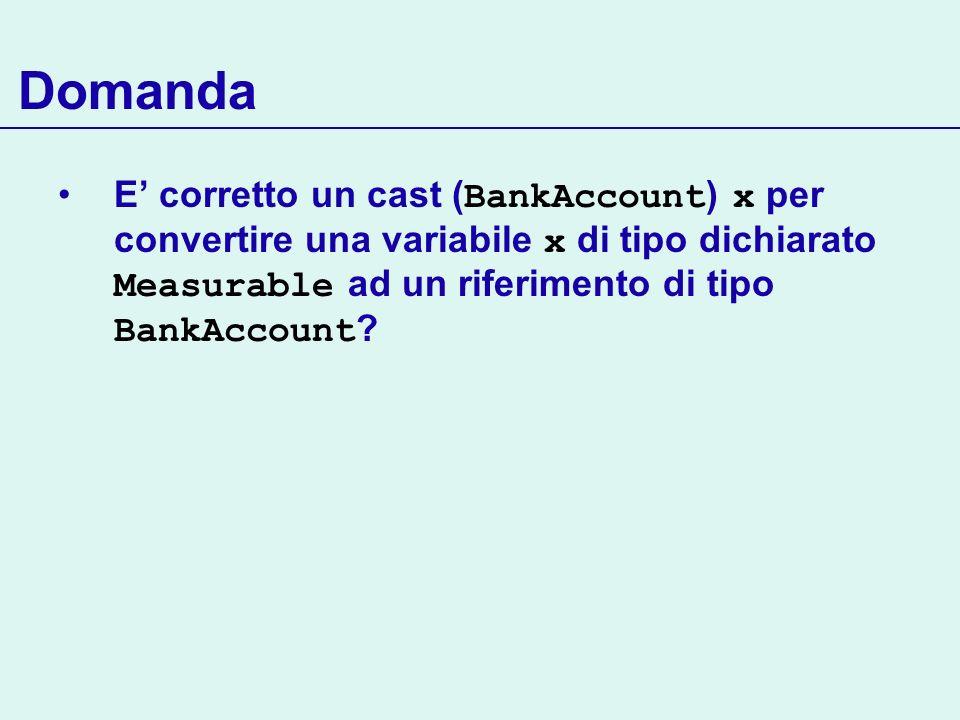 Domanda E corretto un cast ( BankAccount ) x per convertire una variabile x di tipo dichiarato Measurable ad un riferimento di tipo BankAccount ?
