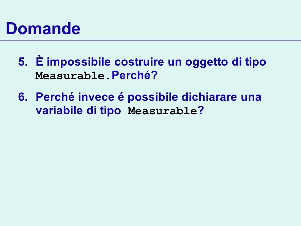 Domande 5.È impossibile costruire un oggetto di tipo Measurable. Perché? 6.Perché invece é possibile dichiarare una variabile di tipo Measurable ?