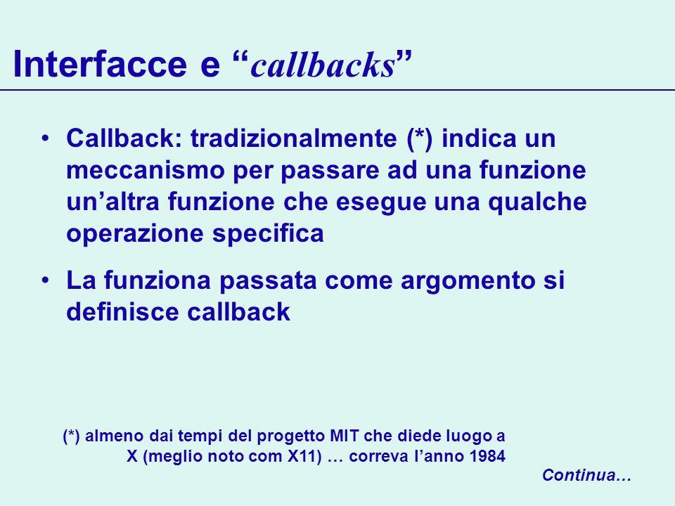 Interfacce e callbacks Callback: tradizionalmente (*) indica un meccanismo per passare ad una funzione unaltra funzione che esegue una qualche operazi
