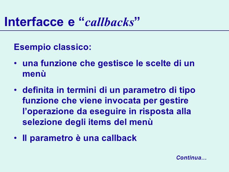 Interfacce e callbacks Esempio classico: una funzione che gestisce le scelte di un menù definita in termini di un parametro di tipo funzione che viene