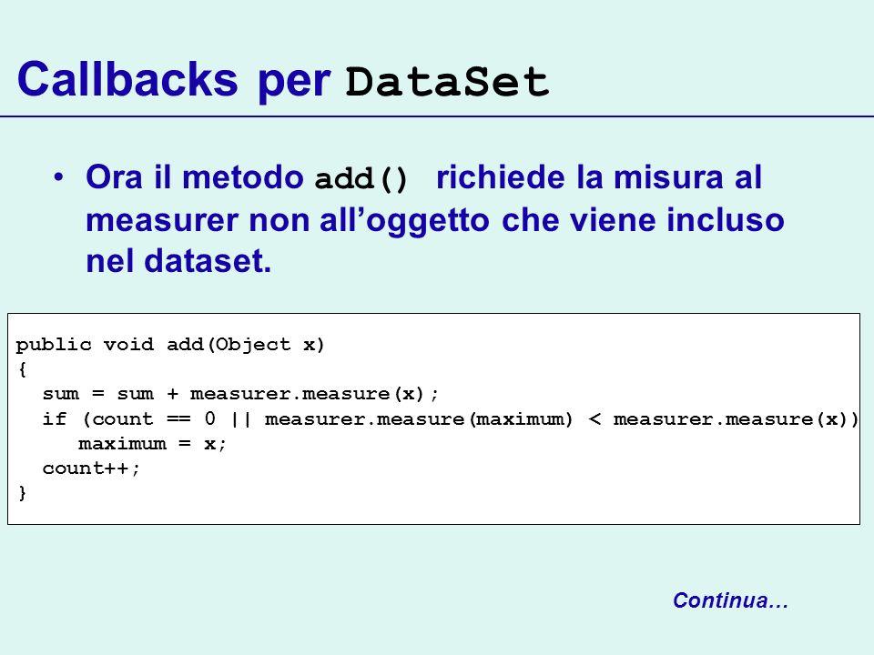 Callbacks per DataSet Ora il metodo add() richiede la misura al measurer non alloggetto che viene incluso nel dataset. public void add(Object x) { sum