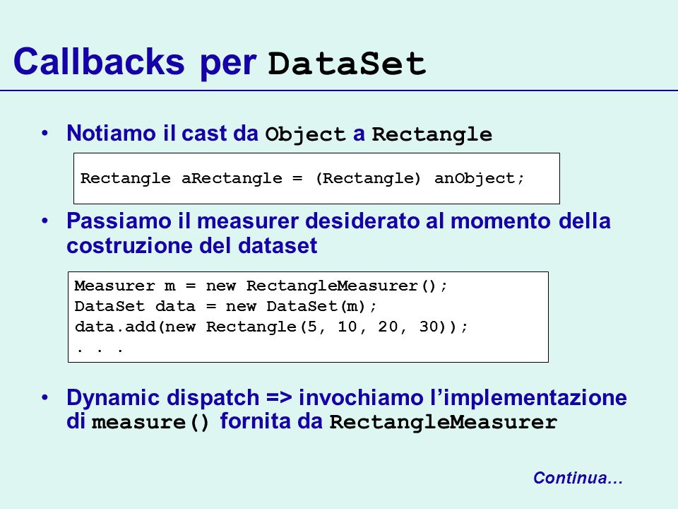 Callbacks per DataSet Notiamo il cast da Object a Rectangle Passiamo il measurer desiderato al momento della costruzione del dataset Dynamic dispatch