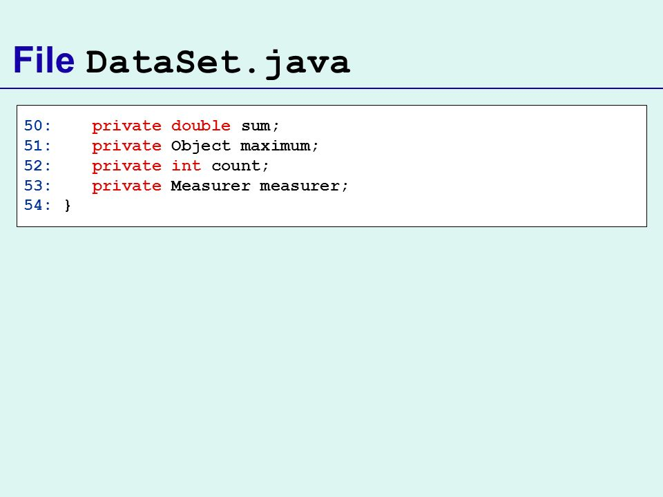 File DataSet.java 50: private double sum; 51: private Object maximum; 52: private int count; 53: private Measurer measurer; 54: }