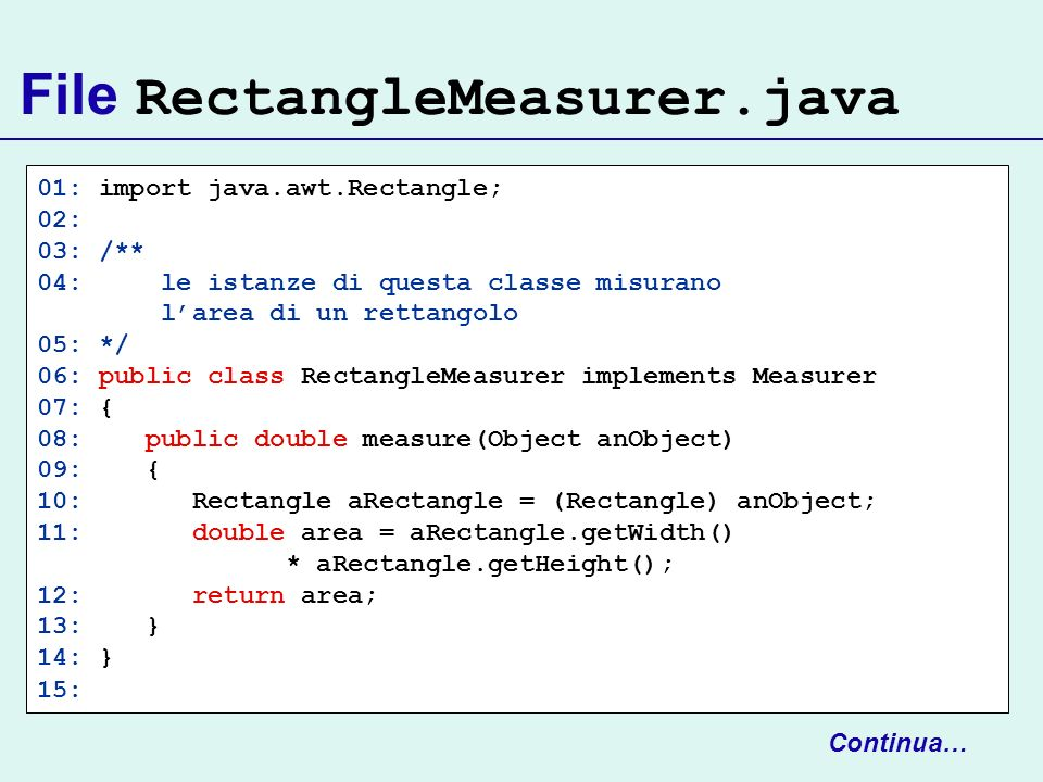File RectangleMeasurer.java 01: import java.awt.Rectangle; 02: 03: /** 04: le istanze di questa classe misurano larea di un rettangolo 05: */ 06: publ