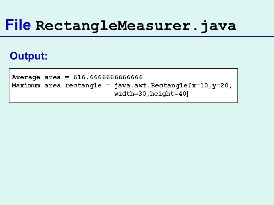 File RectangleMeasurer.java Average area = 616.6666666666666 Maximum area rectangle = java.awt.Rectangle[x=10,y=20, width=30,height=40 ] Output: