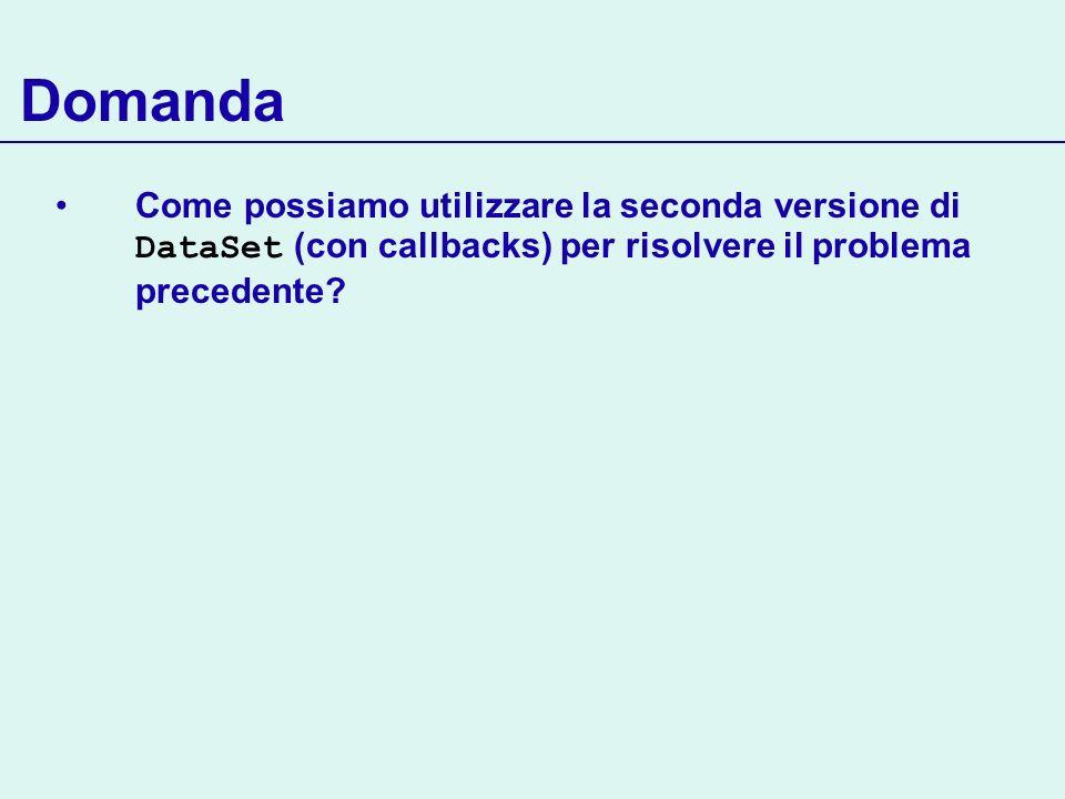 Domanda Come possiamo utilizzare la seconda versione di DataSet (con callbacks) per risolvere il problema precedente?