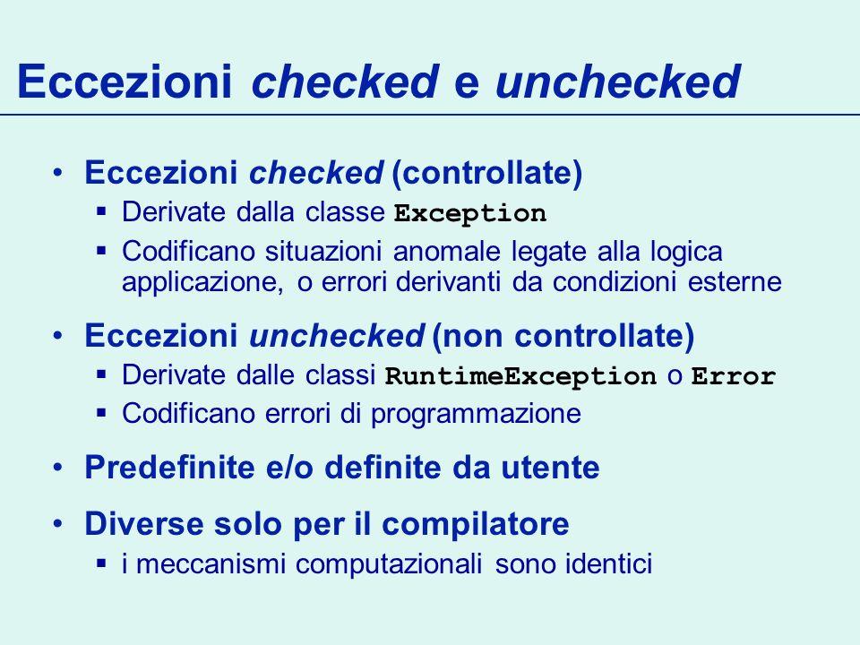 Eccezioni checked e unchecked Eccezioni checked (controllate) Derivate dalla classe Exception Codificano situazioni anomale legate alla logica applicazione, o errori derivanti da condizioni esterne Eccezioni unchecked (non controllate) Derivate dalle classi RuntimeException o Error Codificano errori di programmazione Predefinite e/o definite da utente Diverse solo per il compilatore i meccanismi computazionali sono identici