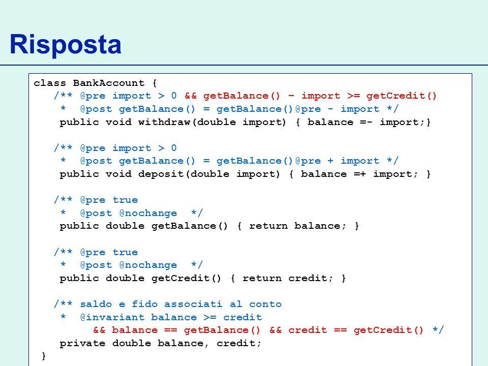 Risposta class BankAccount { /** @pre import > 0 && getBalance() – import >= getCredit() * @post getBalance() = getBalance()@pre - import */ public void withdraw(double import) { balance =- import;} /** @pre import > 0 * @post getBalance() = getBalance()@pre + import */ public void deposit(double import) { balance =+ import; } /** @pre true * @post @nochange */ public double getBalance() { return balance; } /** @pre true * @post @nochange */ public double getCredit() { return credit; } /** saldo e fido associati al conto * @invariant balance >= credit && balance == getBalance() && credit == getCredit() */ private double balance, credit; }