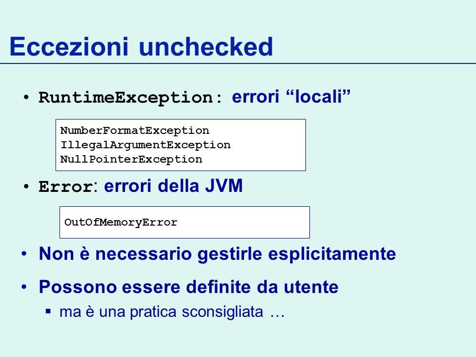 Eccezioni unchecked RuntimeException: errori locali Error : errori della JVM Non è necessario gestirle esplicitamente Possono essere definite da utente ma è una pratica sconsigliata … NumberFormatException IllegalArgumentException NullPointerException OutOfMemoryError