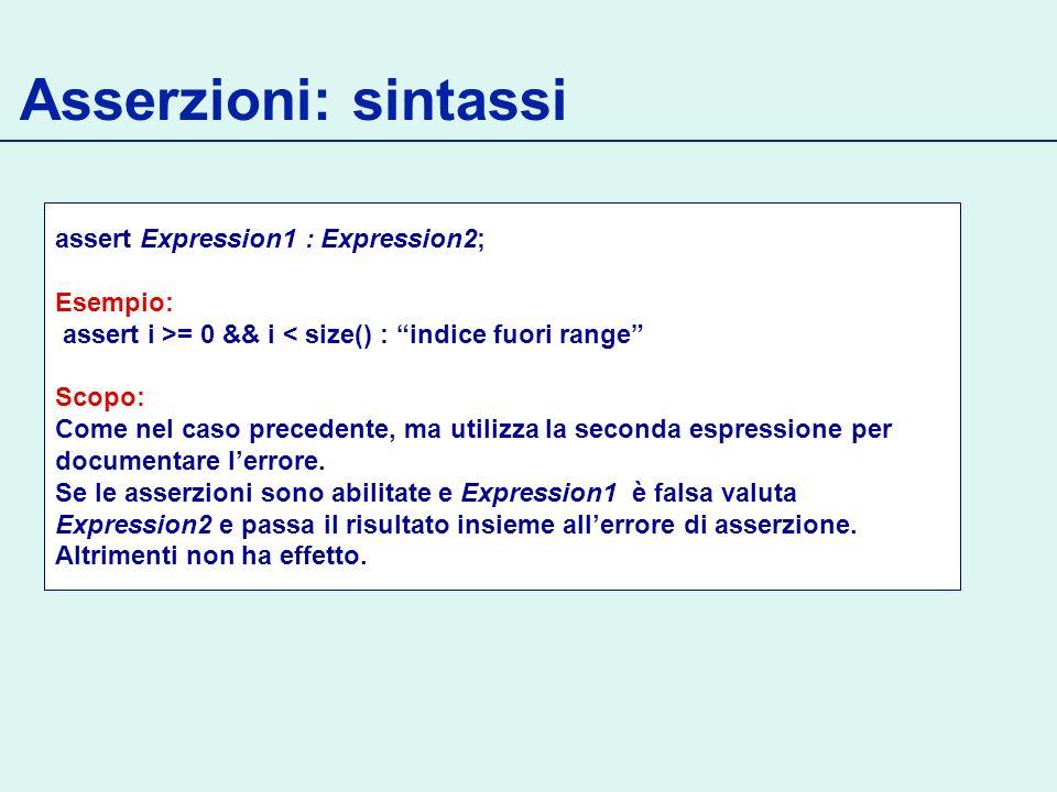 Asserzioni: sintassi assert Expression1 : Expression2; Esempio: assert i >= 0 && i < size() : indice fuori range Scopo: Come nel caso precedente, ma utilizza la seconda espressione per documentare lerrore.