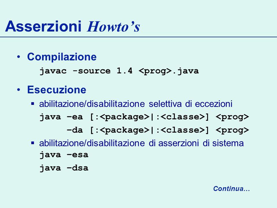 Compilazione javac -source 1.4.java Esecuzione abilitazione/disabilitazione selettiva di eccezioni java –ea [: |: ] –da [: |: ] abilitazione/disabilitazione di asserzioni di sistema java –esa java –dsa Asserzioni Howtos Continua…