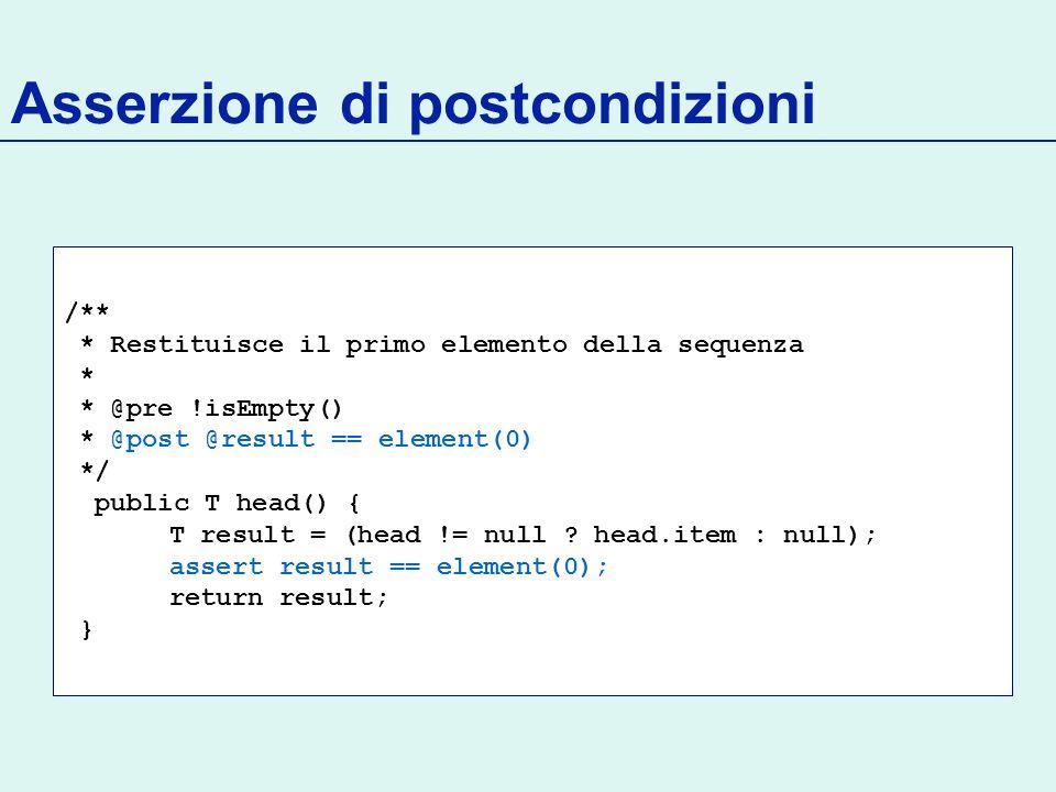Asserzione di postcondizioni /** * Restituisce il primo elemento della sequenza * * @pre !isEmpty() * @post @result == element(0) */ public T head() { T result = (head != null .