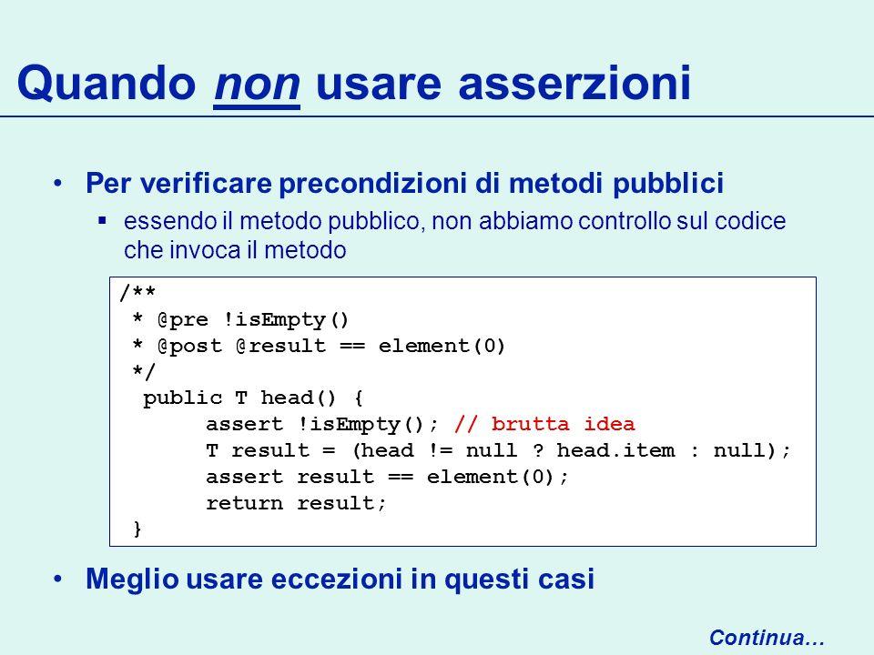 Quando non usare asserzioni Per verificare precondizioni di metodi pubblici essendo il metodo pubblico, non abbiamo controllo sul codice che invoca il metodo Meglio usare eccezioni in questi casi Continua… /** * @pre !isEmpty() * @post @result == element(0) */ public T head() { assert !isEmpty(); // brutta idea T result = (head != null .